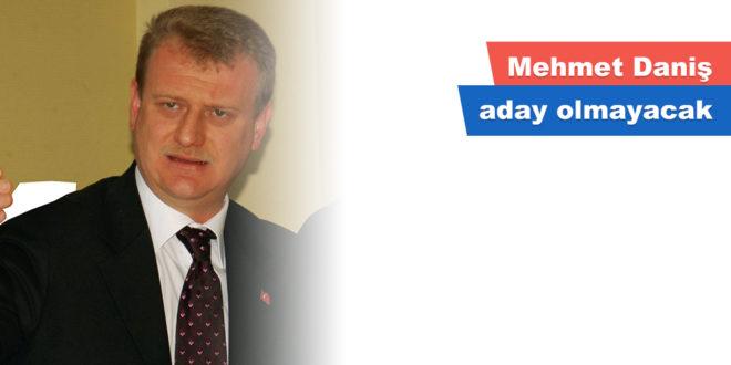 Mehmet Daniş aday olmayacak